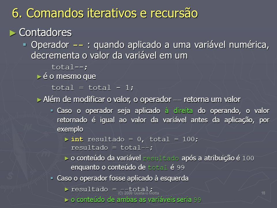 (C) 2008 Gustavo Motta18 Contadores Contadores Operador -- : quando aplicado a uma variável numérica, decrementa o valor da variável em um Operador --