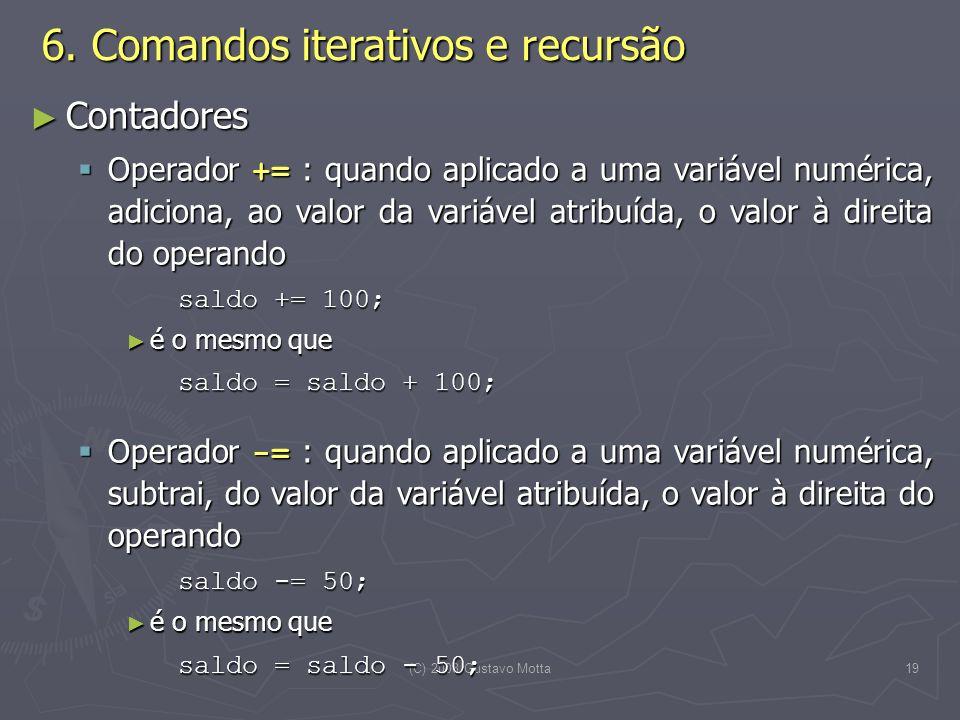 (C) 2008 Gustavo Motta19 Contadores Contadores Operador += : quando aplicado a uma variável numérica, adiciona, ao valor da variável atribuída, o valor à direita do operando Operador += : quando aplicado a uma variável numérica, adiciona, ao valor da variável atribuída, o valor à direita do operando saldo += 100; é o mesmo que é o mesmo que saldo = saldo + 100; Operador -= : quando aplicado a uma variável numérica, subtrai, do valor da variável atribuída, o valor à direita do operando Operador -= : quando aplicado a uma variável numérica, subtrai, do valor da variável atribuída, o valor à direita do operando saldo -= 50; é o mesmo que é o mesmo que saldo = saldo - 50; 6.
