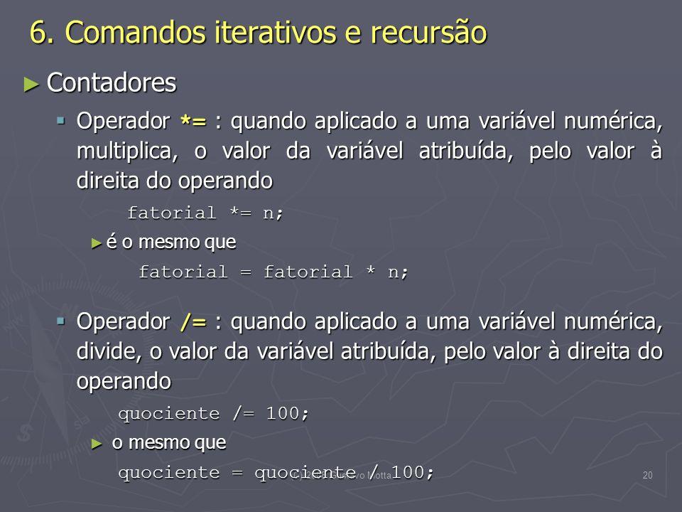 (C) 2008 Gustavo Motta20 Contadores Contadores Operador *= : quando aplicado a uma variável numérica, multiplica, o valor da variável atribuída, pelo valor à direita do operando Operador *= : quando aplicado a uma variável numérica, multiplica, o valor da variável atribuída, pelo valor à direita do operando fatorial *= n; é o mesmo que é o mesmo que fatorial = fatorial * n; fatorial = fatorial * n; Operador /= : quando aplicado a uma variável numérica, divide, o valor da variável atribuída, pelo valor à direita do operando Operador /= : quando aplicado a uma variável numérica, divide, o valor da variável atribuída, pelo valor à direita do operando quociente /= 100; quociente /= 100; o mesmo que o mesmo que quociente = quociente / 100; quociente = quociente / 100; 6.