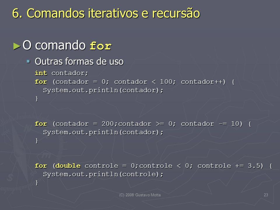 (C) 2008 Gustavo Motta23 O comando for O comando for Outras formas de uso Outras formas de uso int contador; for (contador = 0; contador = 0; contador -= 10) { System.out.println(contador); } for (double controle = 0;controle = 0; contador -= 10) { System.out.println(contador); } for (double controle = 0;controle < 0; controle += 3.5) { System.out.println(controle); } 6.