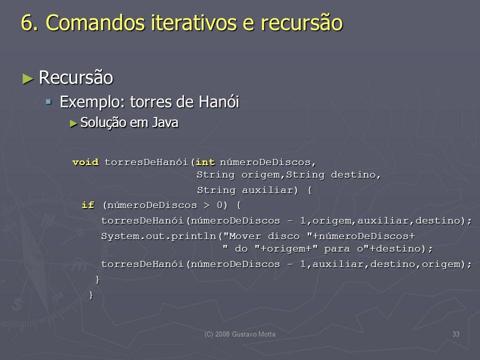 (C) 2008 Gustavo Motta33 6. Comandos iterativos e recursão Recursão Recursão Exemplo: torres de Hanói Exemplo: torres de Hanói Solução em Java Solução