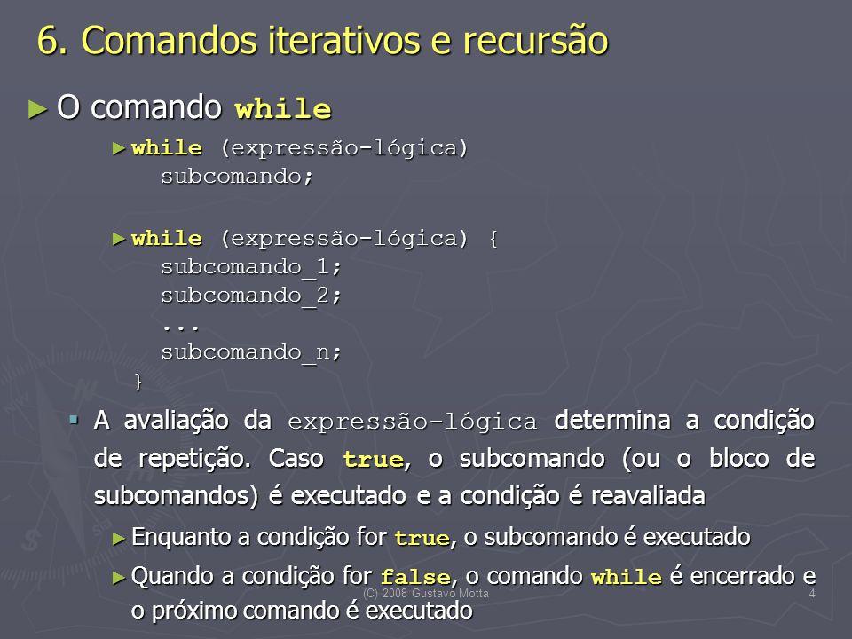 (C) 2008 Gustavo Motta4 O comando while O comando while while (expressão-lógica) subcomando; while (expressão-lógica) subcomando; while (expressão-lógica) { subcomando_1; subcomando_2;...