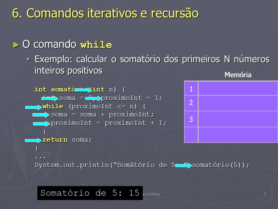 (C) 2008 Gustavo Motta16 Contadores Contadores Contadores são variáveis que recebem um valor inicial e que são modificadas a cada iteração de comando de repetição de Java Contadores são variáveis que recebem um valor inicial e que são modificadas a cada iteração de comando de repetição de Java Contadores são modificados mediante a atribuição do resultado da avaliação de uma expressão aritmética envolvendo o próprio contador Contadores são modificados mediante a atribuição do resultado da avaliação de uma expressão aritmética envolvendo o próprio contador soma = soma + 1; soma = soma + 1; fatorial = fatorial * n; fatorial = fatorial * n; saldo = saldo – 100; saldo = saldo – 100; quociente = quociente / 2; quociente = quociente / 2; Java permite a utilização de operadores especiais para modificação de variáveis que são contadores Java permite a utilização de operadores especiais para modificação de variáveis que são contadores 6.
