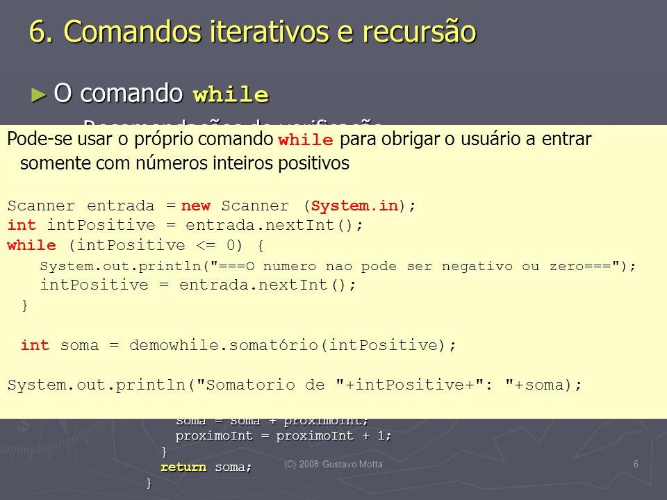 (C) 2008 Gustavo Motta17 Contadores Contadores Operador ++ : quando aplicado a uma variável numérica, incrementa o valor da variável em um Operador ++ : quando aplicado a uma variável numérica, incrementa o valor da variável em umsoma++; é o mesmo que é o mesmo que soma = soma + 1; Além de modificar o valor, o operador ++ retorna um valor Além de modificar o valor, o operador ++ retorna um valor Caso o operador seja aplicado à direita do operando, o valor retornado é igual ao valor da variável antes da aplicação, por exemplo Caso o operador seja aplicado à direita do operando, o valor retornado é igual ao valor da variável antes da aplicação, por exemplo int resultado = 0, contador = 1; resultado = contador++; int resultado = 0, contador = 1; resultado = contador++; o conteúdo da variável resultado após a atribuição é 1 enquanto o conteúdo de contador é 2 o conteúdo da variável resultado após a atribuição é 1 enquanto o conteúdo de contador é 2 Caso o operador fosse aplicado à esquerda Caso o operador fosse aplicado à esquerda resultado = ++contador; resultado = ++contador; o conteúdo de ambas as variáveis seria 2 o conteúdo de ambas as variáveis seria 2 6.