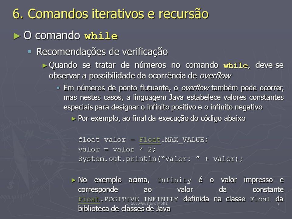 (C) 2008 Gustavo Motta9 O comando while O comando while Recomendações de verificação Recomendações de verificação Quando se tratar de números no comando while, deve-se observar a possibilidade da ocorrência de overflow Quando se tratar de números no comando while, deve-se observar a possibilidade da ocorrência de overflow Em números de ponto flutuante, o overflow também pode ocorrer, mas nestes casos, a linguagem Java estabelece valores constantes especiais para designar o infinito positivo e o infinito negativo Em números de ponto flutuante, o overflow também pode ocorrer, mas nestes casos, a linguagem Java estabelece valores constantes especiais para designar o infinito positivo e o infinito negativo Por exemplo, ao final da execução do código abaixo Por exemplo, ao final da execução do código abaixo float valor = Float.MAX_VALUE; valor = valor * 2; System.out.println(Valor: + valor); Float No exemplo acima, Infinity é o valor impresso e corresponde ao valor da constante Float.POSITIVE_INFINITY definida na classe Float da biblioteca de classes de Java No exemplo acima, Infinity é o valor impresso e corresponde ao valor da constante Float.POSITIVE_INFINITY definida na classe Float da biblioteca de classes de Java Float 6.