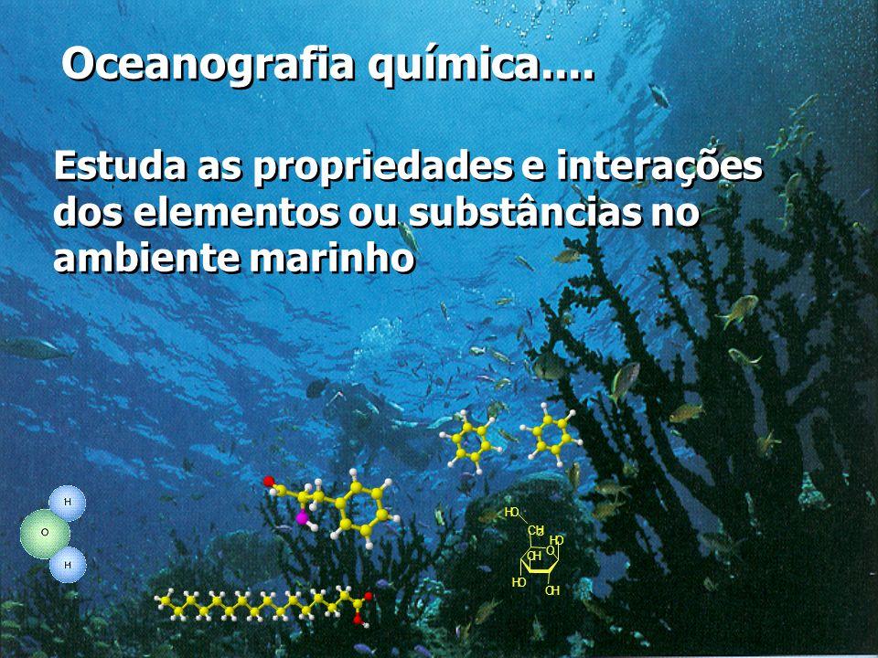 O OH OH OH CH 2 OH OH Oceanografia química.... Estuda as propriedades e interações dos elementos ou substâncias no ambiente marinho