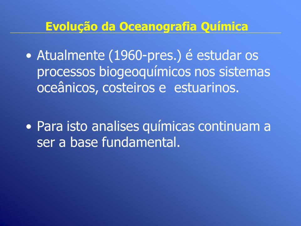 Evolução da Oceanografia Química Atualmente (1960-pres.) é estudar os processos biogeoquímicos nos sistemas oceânicos, costeiros e estuarinos. Para is