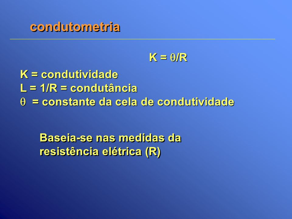 condutometria Baseia-se nas medidas da resistência elétrica (R) Baseia-se nas medidas da resistência elétrica (R) K = /R K = condutividade L = 1/R = c