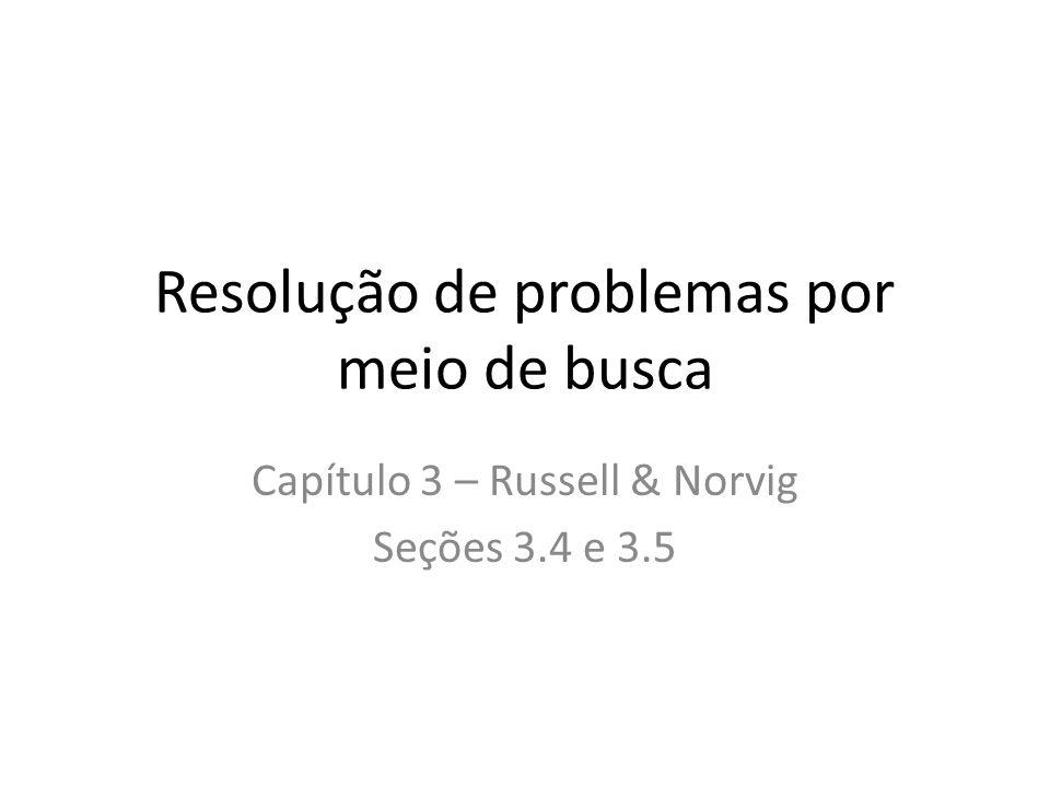 Resolução de problemas por meio de busca Capítulo 3 – Russell & Norvig Seções 3.4 e 3.5
