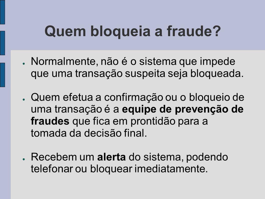 Quem bloqueia a fraude? Normalmente, não é o sistema que impede que uma transação suspeita seja bloqueada. Quem efetua a confirmação ou o bloqueio de