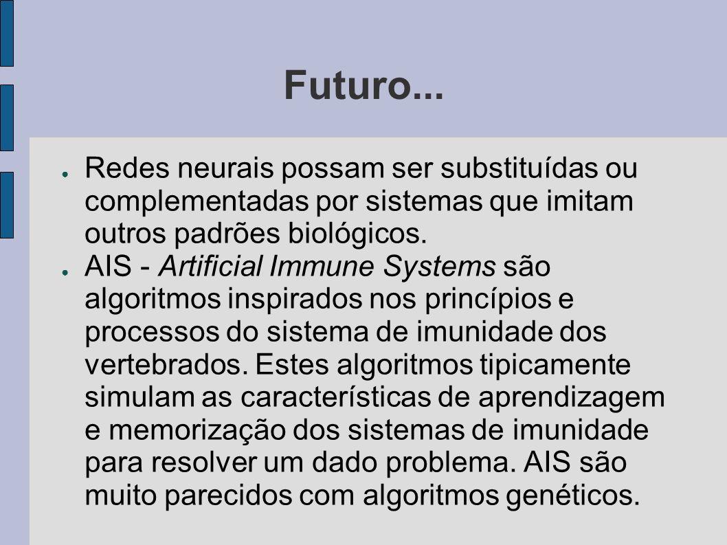 Futuro... Redes neurais possam ser substituídas ou complementadas por sistemas que imitam outros padrões biológicos. AIS - Artificial Immune Systems s