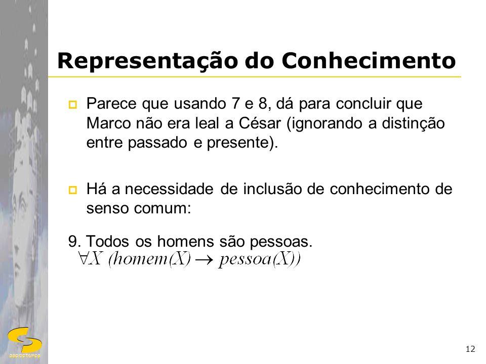 DSC/CCT/UFCG 12 Representação do Conhecimento Parece que usando 7 e 8, dá para concluir que Marco não era leal a César (ignorando a distinção entre pa