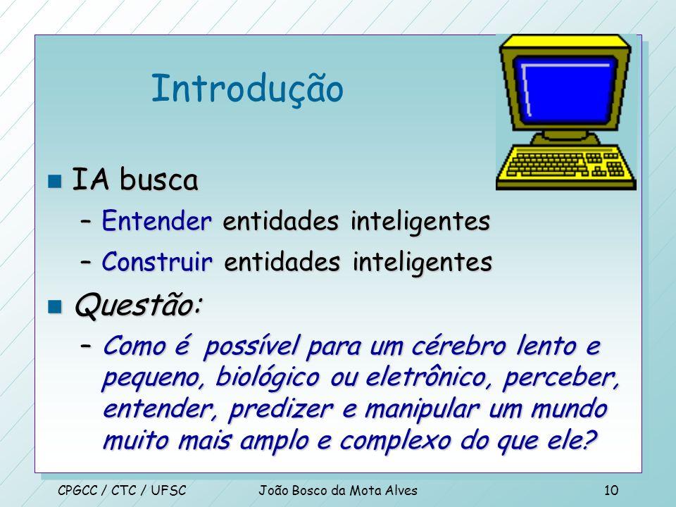 CPGCC / CTC / UFSCJoão Bosco da Mota Alves9 Abordagem Unificada n Inteligência Artificial (IA) como estudo, projeto e construção de agentes que - Este
