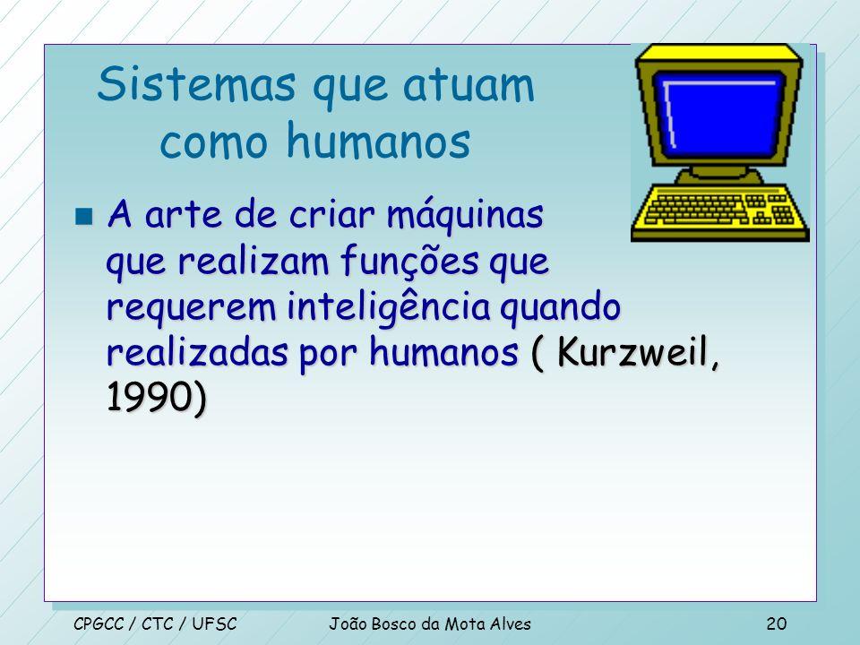 CPGCC / CTC / UFSCJoão Bosco da Mota Alves19 Sistemas que pensam racionalmente n O estudo das operações que fazem possível perceber, raciocinar e atua