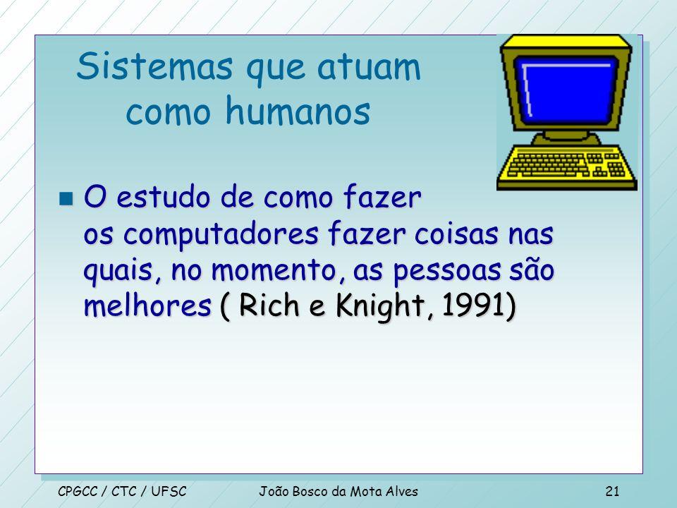 CPGCC / CTC / UFSCJoão Bosco da Mota Alves20 Sistemas que atuam como humanos n A arte de criar máquinas que realizam funções que requerem inteligência