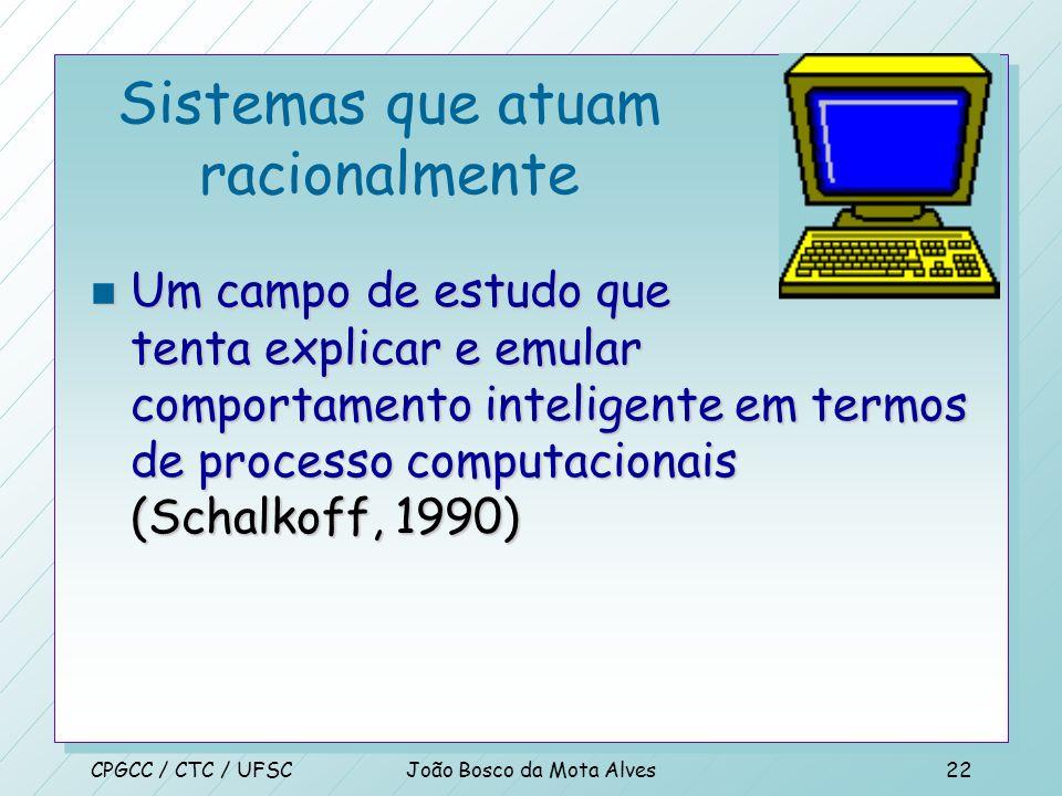 CPGCC / CTC / UFSCJoão Bosco da Mota Alves21 Sistemas que atuam como humanos n O estudo de como fazer os computadores fazer coisas nas quais, no momen