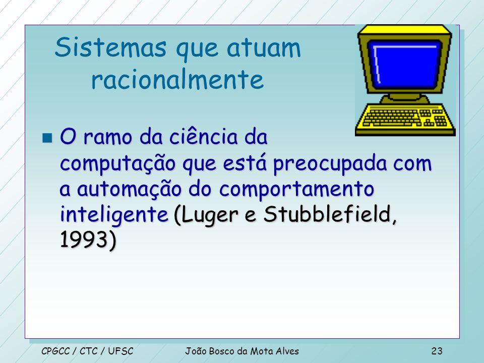 CPGCC / CTC / UFSCJoão Bosco da Mota Alves22 Sistemas que atuam racionalmente n Um campo de estudo que tenta explicar e emular comportamento inteligen