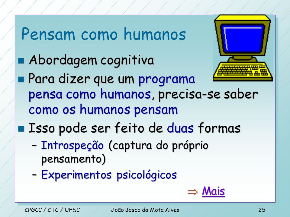 CPGCC / CTC / UFSCJoão Bosco da Mota Alves24 Atuam como humanos n Teste de Turing (1950) n Computador com as seguintes capacidades: –processamento de
