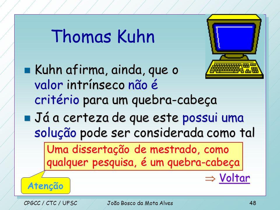 CPGCC / CTC / UFSCJoão Bosco da Mota Alves47 Thomas Kuhn –(...) O critério sobre a qualidade de um bom quebra-cabeça nada tem a ver com o fato do resu