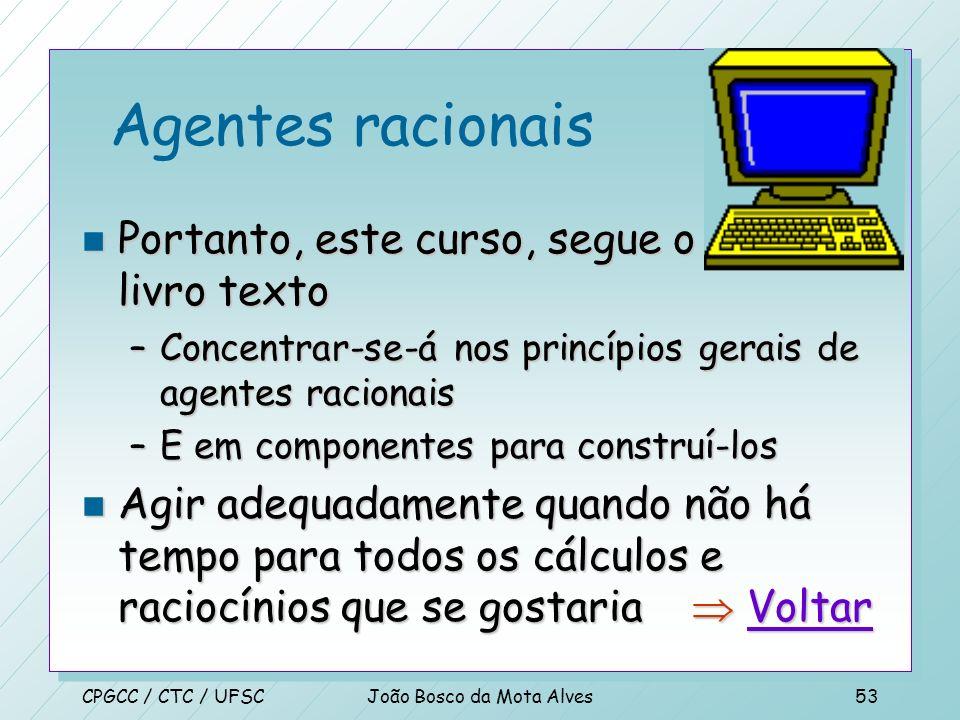 CPGCC / CTC / UFSCJoão Bosco da Mota Alves52 Agentes racionais n Estudar IA como agentes racionais tem duas vantagens –É mais geral que as Leis do Pen