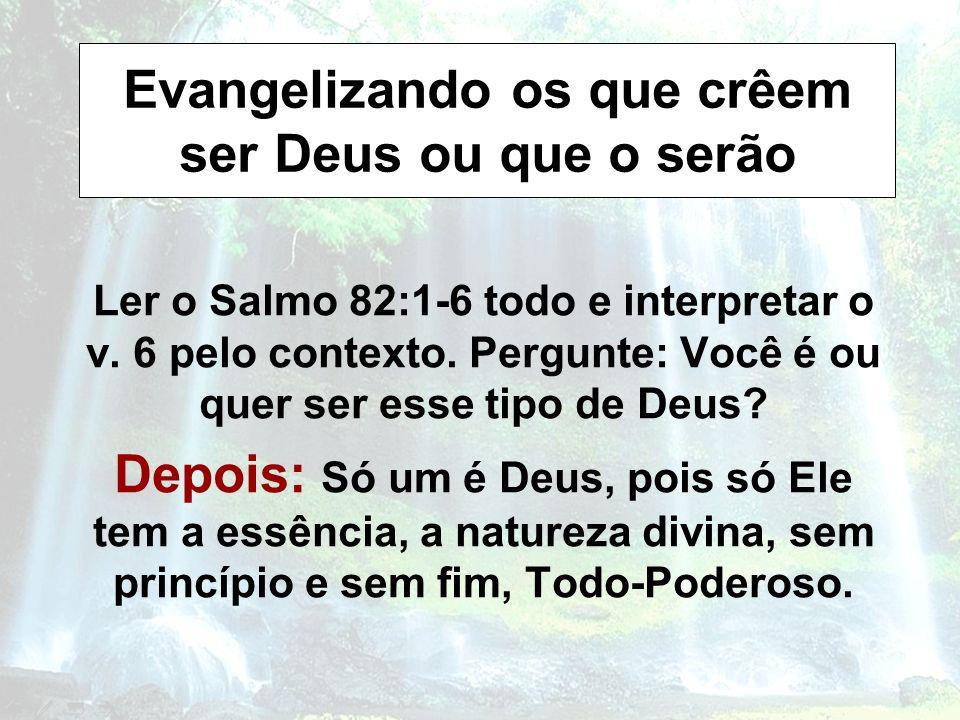 Evangelizando os que crêem ser Deus ou que o serão Ler o Salmo 82:1-6 todo e interpretar o v. 6 pelo contexto. Pergunte: Você é ou quer ser esse tipo