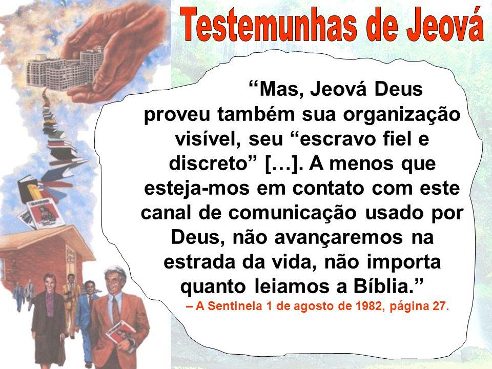 Mas, Jeová Deus proveu também sua organização visível, seu escravo fiel e discreto […]. A menos que esteja- mos em contato com este canal de comunicaç