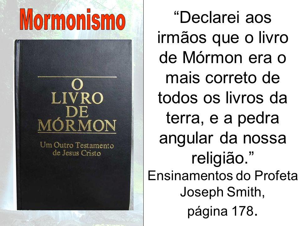 Declarei aos irmãos que o livro de Mórmon era o mais correto de todos os livros da terra, e a pedra angular da nossa religião. Ensinamentos do Profeta