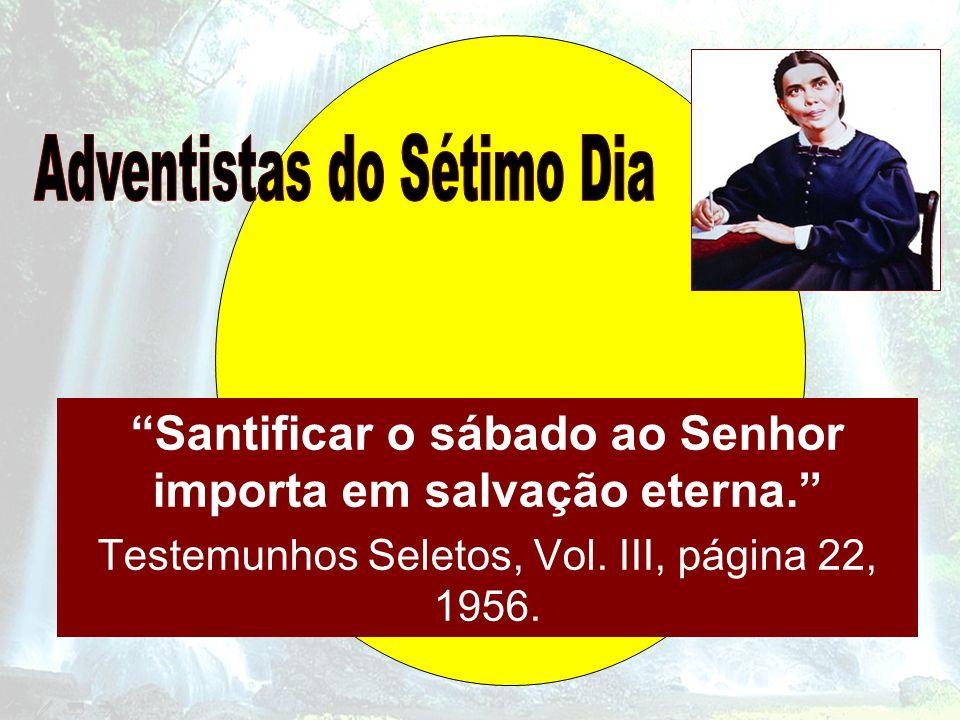 Santificar o sábado ao Senhor importa em salvação eterna. Testemunhos Seletos, Vol. III, página 22, 1956.