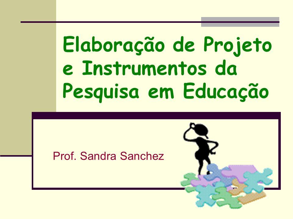 Elaboração de Projeto e Instrumentos da Pesquisa em Educação Prof. Sandra Sanchez