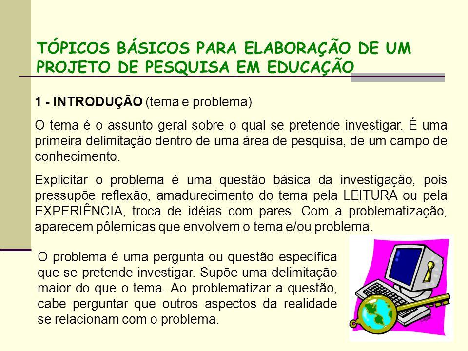 TÓPICOS BÁSICOS PARA ELABORAÇÃO DE UM PROJETO DE PESQUISA EM EDUCAÇÃO 1 - INTRODUÇÃO (tema e problema) O tema é o assunto geral sobre o qual se preten