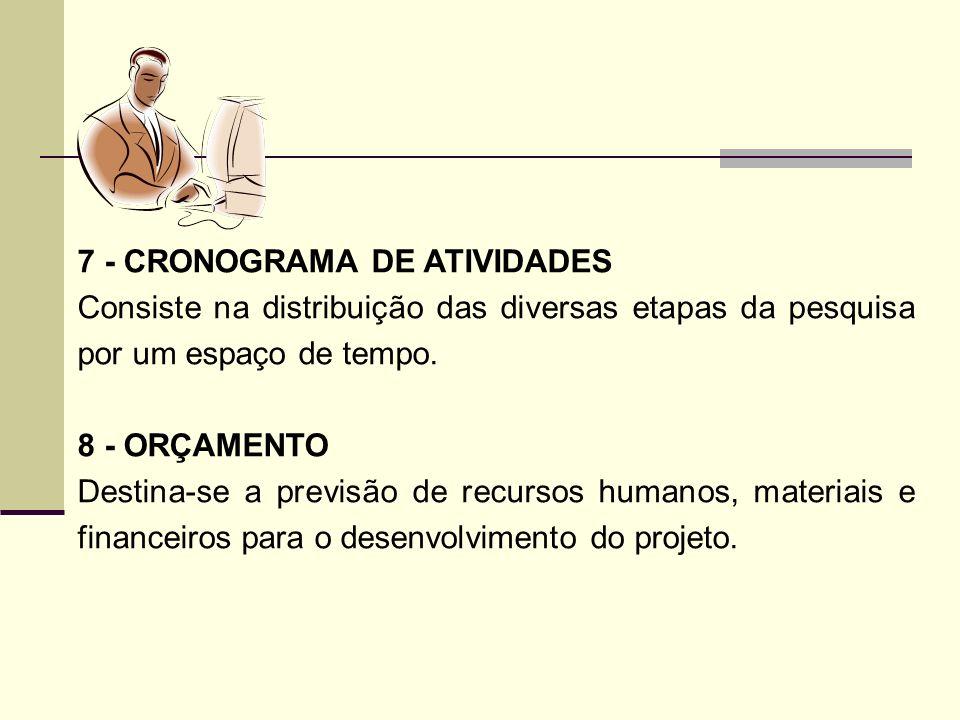 7 - CRONOGRAMA DE ATIVIDADES Consiste na distribuição das diversas etapas da pesquisa por um espaço de tempo. 8 - ORÇAMENTO Destina-se a previsão de r