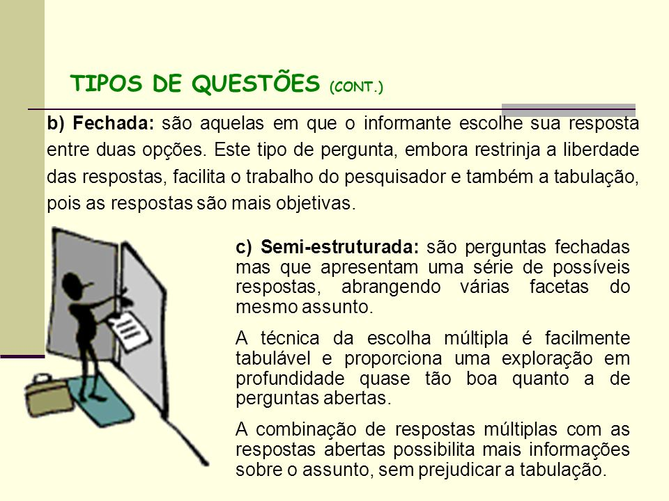 b) Fechada: são aquelas em que o informante escolhe sua resposta entre duas opções. Este tipo de pergunta, embora restrinja a liberdade das respostas,