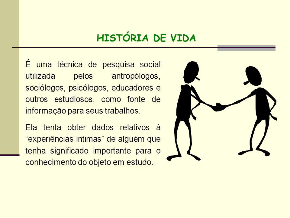 HISTÓRIA DE VIDA É uma técnica de pesquisa social utilizada pelos antropólogos, sociólogos, psicólogos, educadores e outros estudiosos, como fonte de