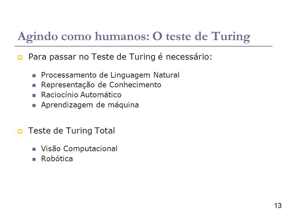 13 Agindo como humanos: O teste de Turing Para passar no Teste de Turing é necessário: Processamento de Linguagem Natural Representação de Conhecimento Raciocínio Automático Aprendizagem de máquina Teste de Turing Total Visão Computacional Robótica