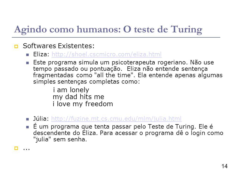 14 Agindo como humanos: O teste de Turing Softwares Existentes: Eliza: http://shoel.cscmicro.com/eliza.htmlhttp://shoel.cscmicro.com/eliza.html Este programa simula um psicoterapeuta rogeriano.