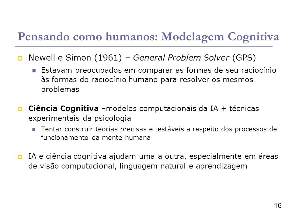 16 Pensando como humanos: Modelagem Cognitiva Newell e Simon (1961) – General Problem Solver (GPS) Estavam preocupados em comparar as formas de seu raciocínio às formas do raciocínio humano para resolver os mesmos problemas Ciência Cognitiva –modelos computacionais da IA + técnicas experimentais da psicologia Tentar construir teorias precisas e testáveis a respeito dos processos de funcionamento da mente humana IA e ciência cognitiva ajudam uma a outra, especialmente em áreas de visão computacional, linguagem natural e aprendizagem