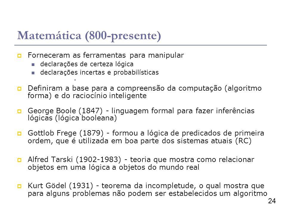 24 Matemática (800-presente) Forneceram as ferramentas para manipular declarações de certeza lógica declarações incertas e probabilísticas Definiram a base para a compreensão da computação (algoritmo forma) e do raciocínio inteligente George Boole (1847) - linguagem formal para fazer inferências lógicas (lógica booleana) Gottlob Frege (1879) - formou a lógica de predicados de primeira ordem, que é utilizada em boa parte dos sistemas atuais (RC) Alfred Tarski (1902-1983) - teoria que mostra como relacionar objetos em uma lógica a objetos do mundo real Kurt Gödel (1931) - teorema da incompletude, o qual mostra que para alguns problemas não podem ser estabelecidos um algoritmo