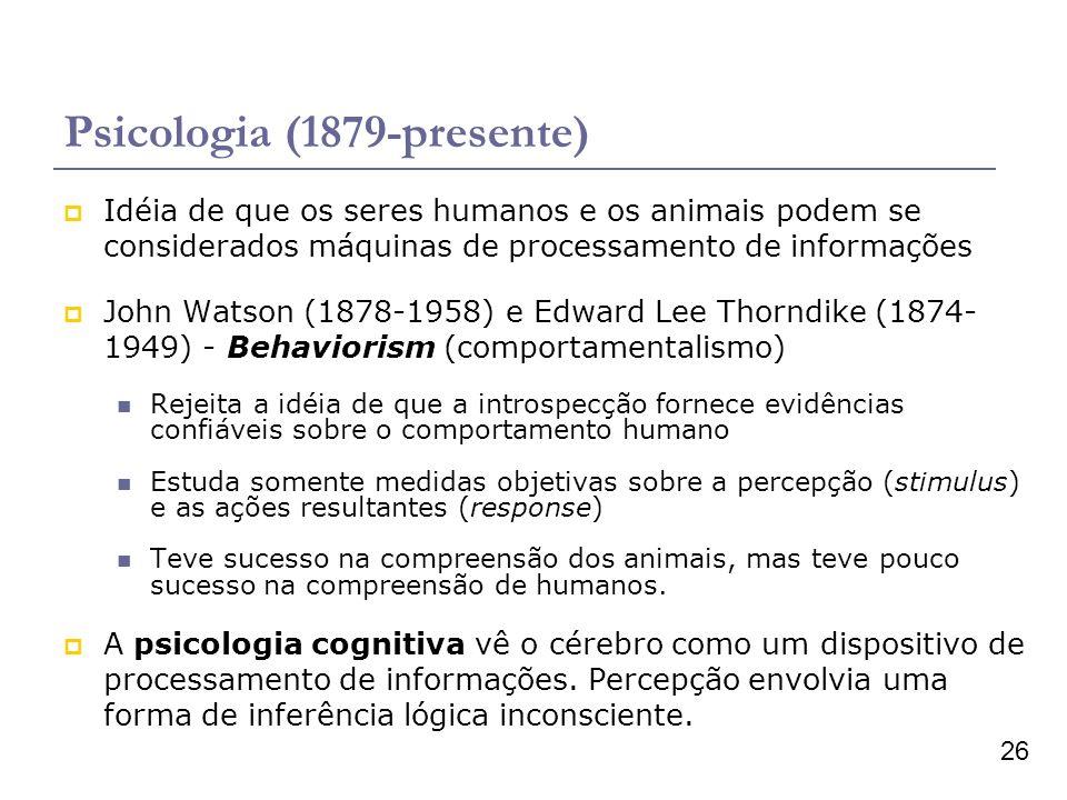 26 Psicologia (1879-presente) Idéia de que os seres humanos e os animais podem se considerados máquinas de processamento de informações John Watson (1878-1958) e Edward Lee Thorndike (1874- 1949) - Behaviorism (comportamentalismo) Rejeita a idéia de que a introspecção fornece evidências confiáveis sobre o comportamento humano Estuda somente medidas objetivas sobre a percepção (stimulus) e as ações resultantes (response) Teve sucesso na compreensão dos animais, mas teve pouco sucesso na compreensão de humanos.