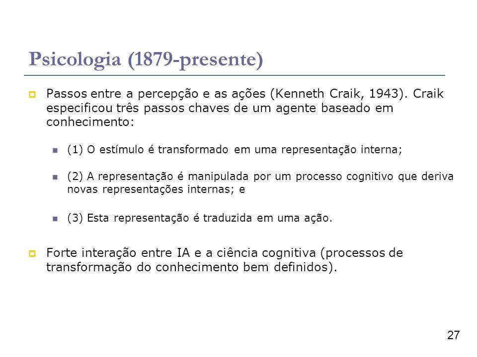 27 Psicologia (1879-presente) Passos entre a percepção e as ações (Kenneth Craik, 1943). Craik especificou três passos chaves de um agente baseado em