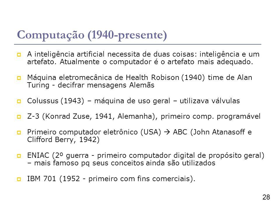 28 Computação (1940-presente) A inteligência artificial necessita de duas coisas: inteligência e um artefato. Atualmente o computador é o artefato mai