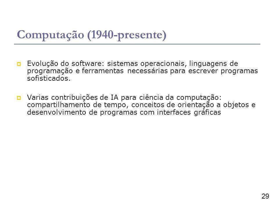 29 Computação (1940-presente) Evolução do software: sistemas operacionais, linguagens de programação e ferramentas necessárias para escrever programas sofisticados.