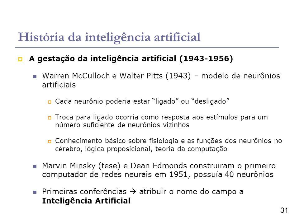 31 História da inteligência artificial A gestação da inteligência artificial (1943-1956) Warren McCulloch e Walter Pitts (1943) – modelo de neurônios artificiais Cada neurônio poderia estar ligado ou desligado Troca para ligado ocorria como resposta aos estímulos para um número suficiente de neurônios vizinhos Conhecimento básico sobre fisiologia e as funções dos neurônios no cérebro, lógica proposicional, teoria da computação Marvin Minsky (tese) e Dean Edmonds construiram o primeiro computador de redes neurais em 1951, possuía 40 neurônios Primeiras conferências atribuir o nome do campo a Inteligência Artificial