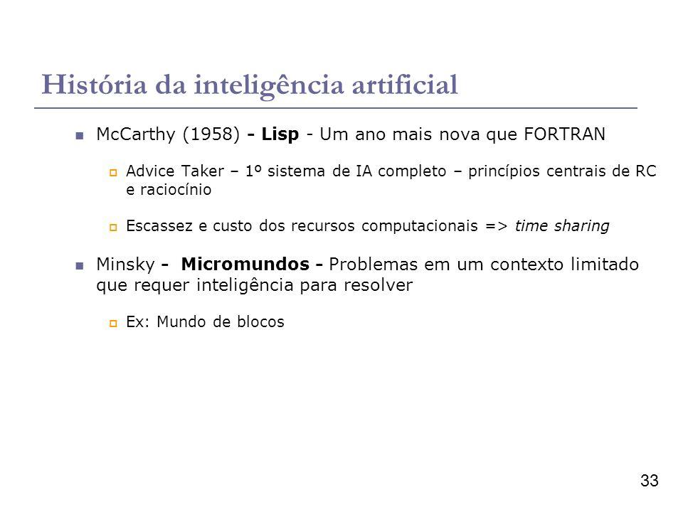 33 História da inteligência artificial McCarthy (1958) - Lisp - Um ano mais nova que FORTRAN Advice Taker – 1º sistema de IA completo – princípios centrais de RC e raciocínio Escassez e custo dos recursos computacionais => time sharing Minsky - Micromundos - Problemas em um contexto limitado que requer inteligência para resolver Ex: Mundo de blocos
