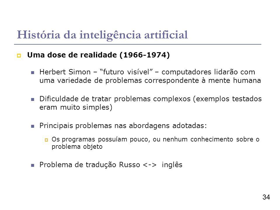 34 História da inteligência artificial Uma dose de realidade (1966-1974) Herbert Simon – futuro visível – computadores lidarão com uma variedade de pr