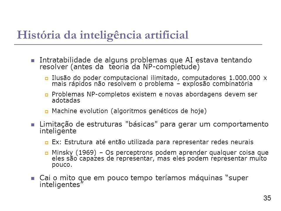 35 História da inteligência artificial Intratabilidade de alguns problemas que AI estava tentando resolver (antes da teoria da NP-completude) Ilusão do poder computacional ilimitado, computadores 1.000.000 x mais rápidos não resolvem o problema – explosão combinatória Problemas NP-completos existem e novas abordagens devem ser adotadas Machine evolution (algoritmos genéticos de hoje) Limitação de estruturas básicas para gerar um comportamento inteligente Ex: Estrutura até então utilizada para representar redes neurais Minsky (1969) – Os perceptrons podem aprender qualquer coisa que eles são capazes de representar, mas eles podem representar muito pouco.