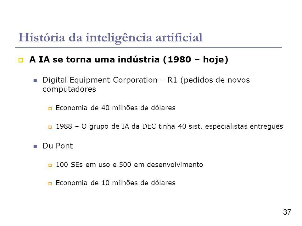 37 História da inteligência artificial A IA se torna uma indústria (1980 – hoje) Digital Equipment Corporation – R1 (pedidos de novos computadores Economia de 40 milhões de dólares 1988 – O grupo de IA da DEC tinha 40 sist.