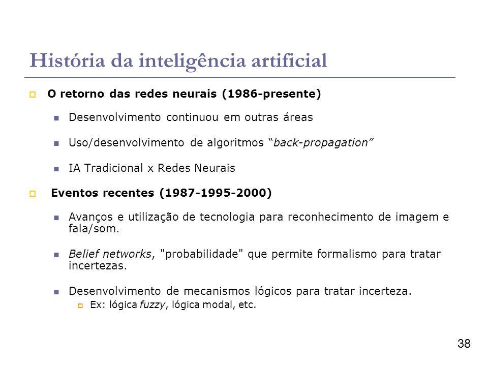 38 História da inteligência artificial O retorno das redes neurais (1986-presente) Desenvolvimento continuou em outras áreas Uso/desenvolvimento de algoritmos back-propagation IA Tradicional x Redes Neurais Eventos recentes (1987-1995-2000) Avanços e utilização de tecnologia para reconhecimento de imagem e fala/som.