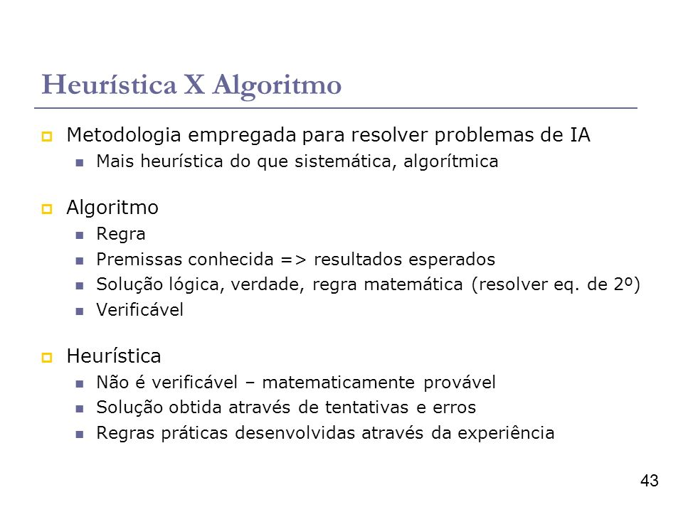 43 Heurística X Algoritmo Metodologia empregada para resolver problemas de IA Mais heurística do que sistemática, algorítmica Algoritmo Regra Premissas conhecida => resultados esperados Solução lógica, verdade, regra matemática (resolver eq.