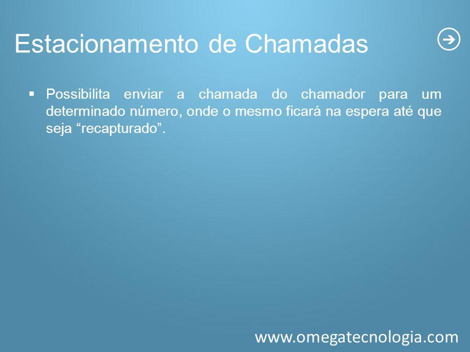 www.omegatecnologia.com Estacionamento de Chamadas Possibilita enviar a chamada do chamador para um determinado número, onde o mesmo ficará na espera