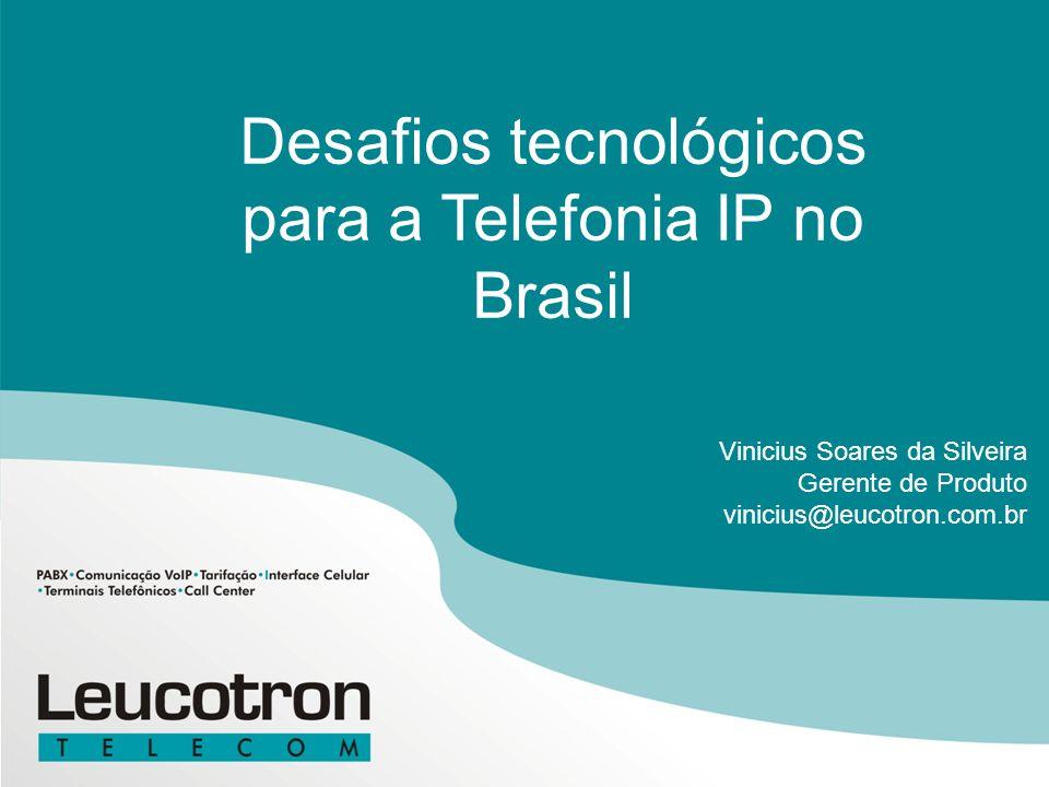 Desafios tecnológicos para a Telefonia IP no Brasil Vinicius Soares da Silveira Gerente de Produto vinicius@leucotron.com.br